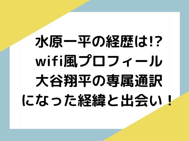 水原一平の経歴は!?wifi風プロフィールと大谷翔平の専属通訳になった経緯や出会い!